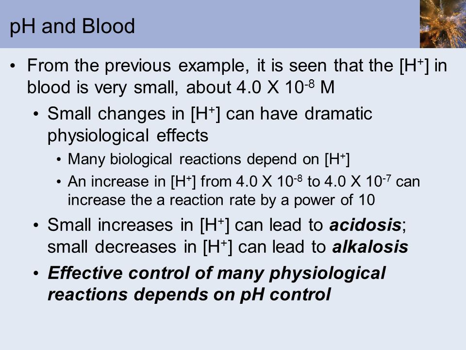 pH and Blood From the previous example, it is seen that the [H+] in blood is very small, about 4.0 X 10-8 M.